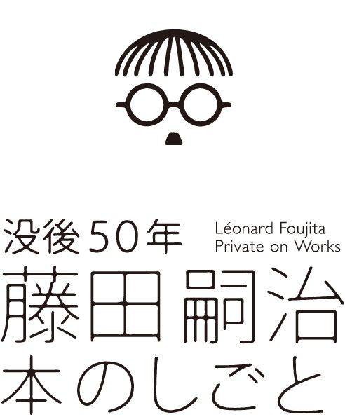 没後50年 藤田嗣治 本のしごと -文字を装う絵の世界-